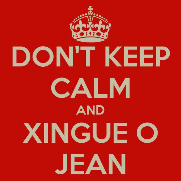 DON'T KEEP CALM AND XINGUE O JEAN