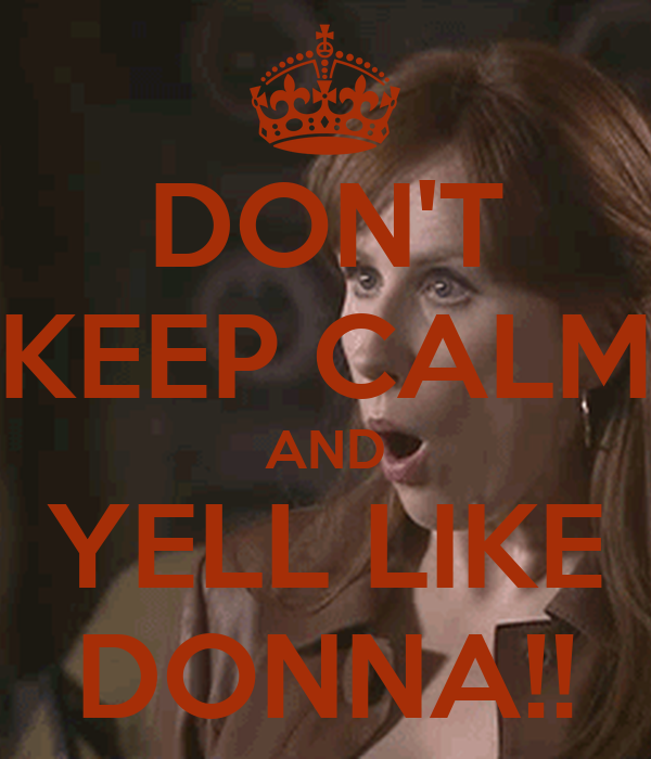 DON'T KEEP CALM AND YELL LIKE DONNA!!