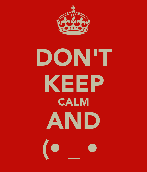 DON'T KEEP CALM AND ┌П┐(•͡_ •͡┌П┐