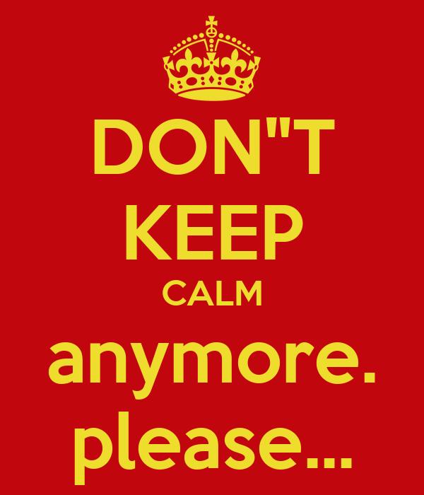 "DON""T KEEP CALM anymore. please..."