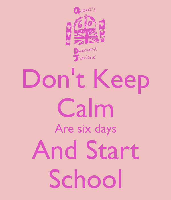 Don't Keep Calm Are six days And Start School