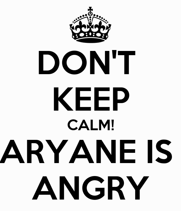DON'T  KEEP CALM! ARYANE IS  ANGRY