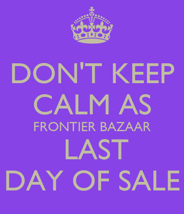 DON'T KEEP CALM AS FRONTIER BAZAAR  LAST DAY OF SALE