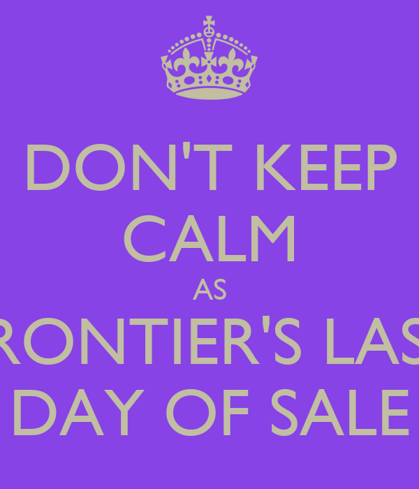 DON'T KEEP CALM AS FRONTIER'S LAST DAY OF SALE