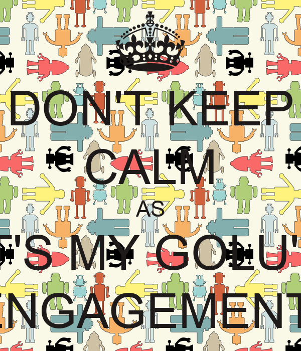 DON'T KEEP CALM AS IT'S MY GOLU'S ENGAGEMENT