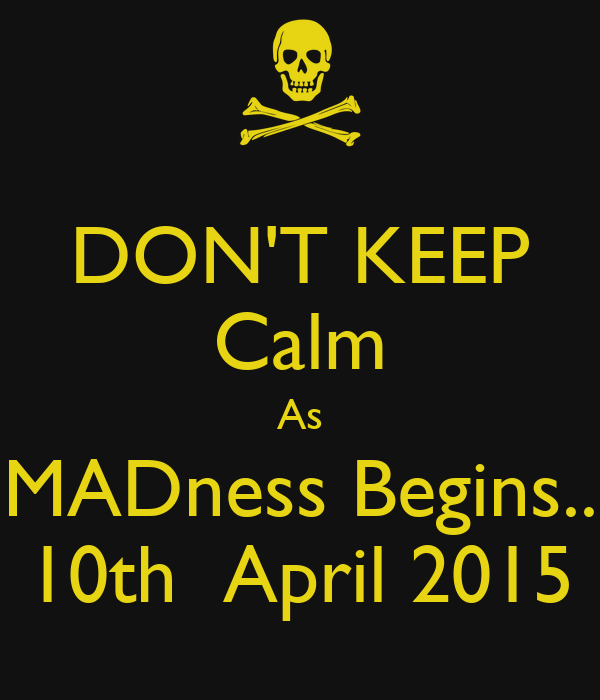 DON'T KEEP Calm As MADness Begins.. 10th  April 2015