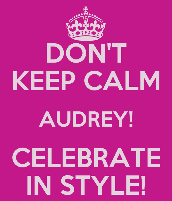 DON'T KEEP CALM AUDREY! CELEBRATE IN STYLE!