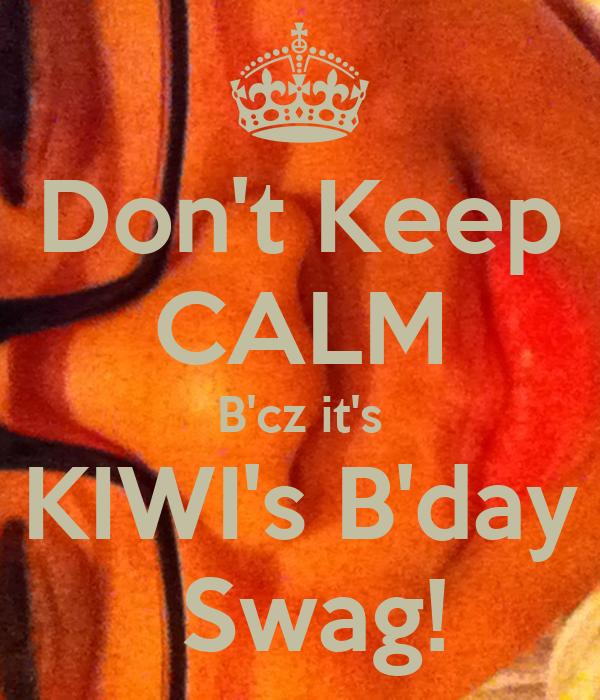 Don't Keep CALM B'cz it's KIWI's B'day  Swag!