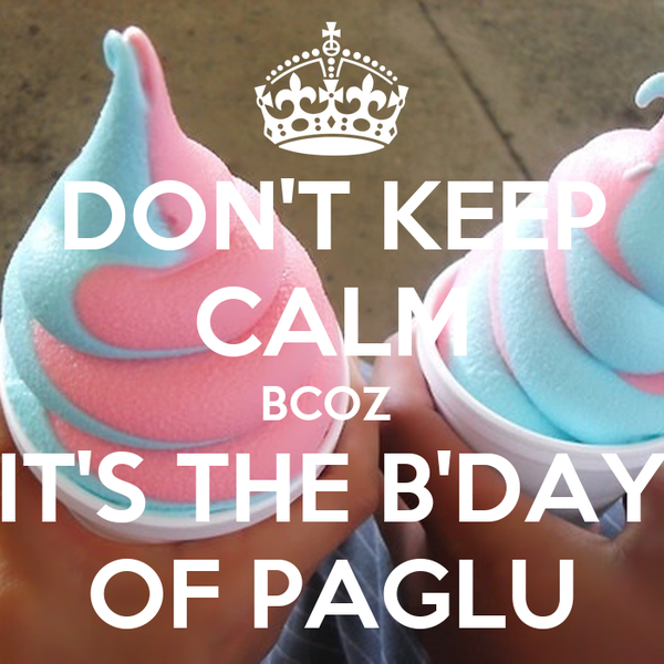 DON'T KEEP CALM BCOZ  IT'S THE B'DAY OF PAGLU