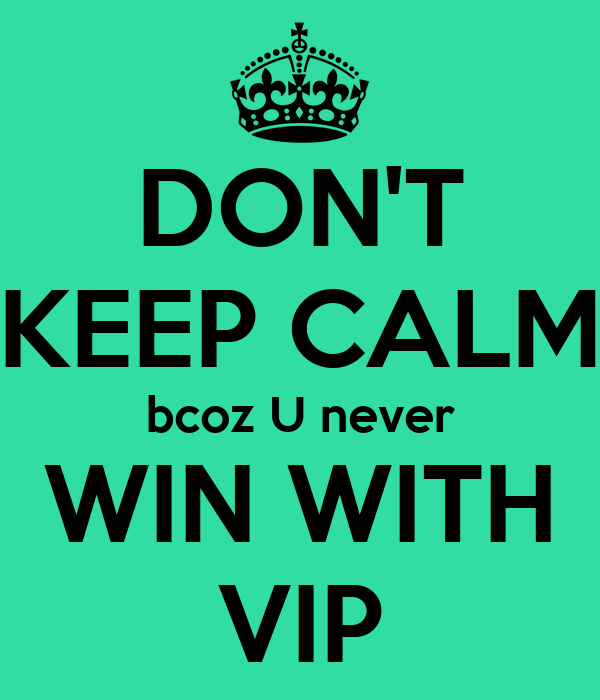 DON'T KEEP CALM bcoz U never WIN WITH VIP