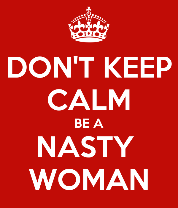 DON'T KEEP CALM  BE A  NASTY  WOMAN