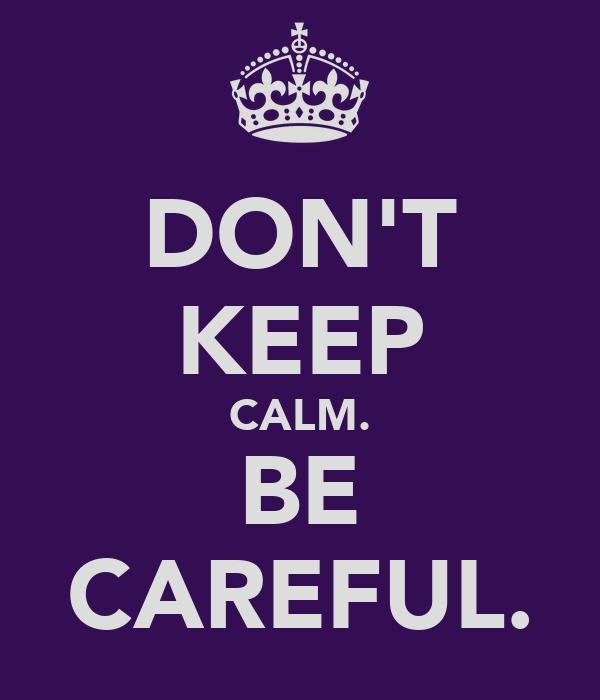 DON'T KEEP CALM. BE CAREFUL.