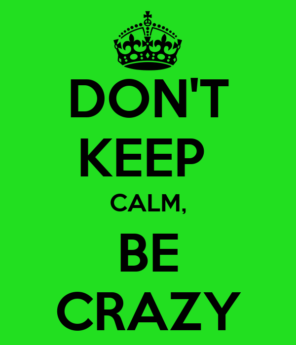 DON'T KEEP  CALM, BE CRAZY