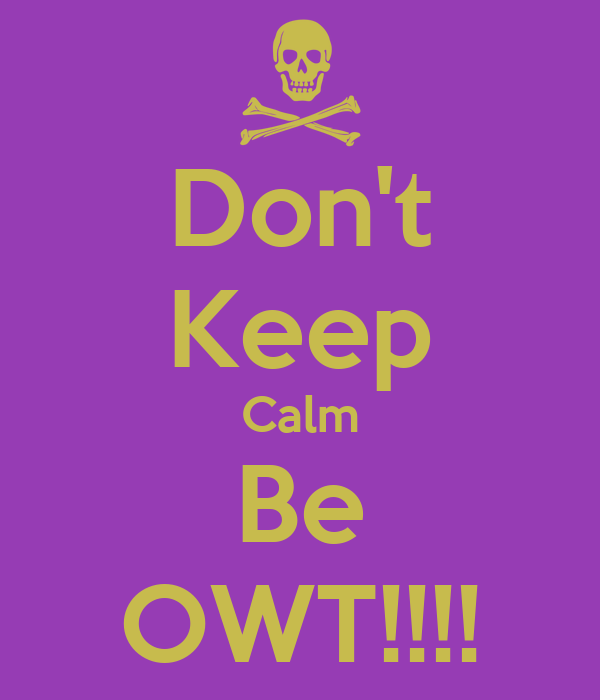 Don't Keep Calm Be OWT!!!!