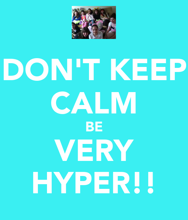 DON'T KEEP CALM BE VERY HYPER!!