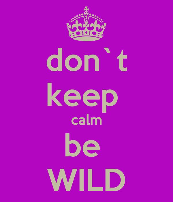 don`t keep  calm be  WILD