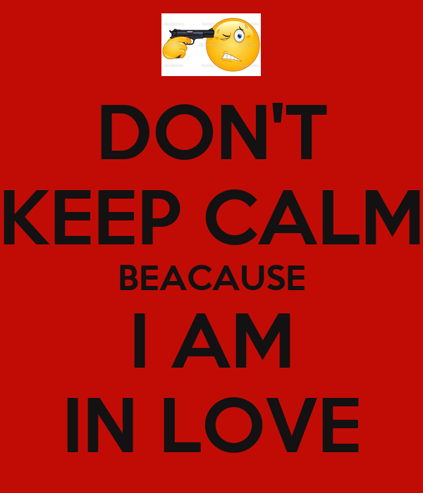 DON'T KEEP CALM BEACAUSE I AM IN LOVE
