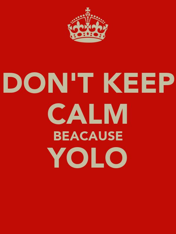 DON'T KEEP CALM BEACAUSE YOLO