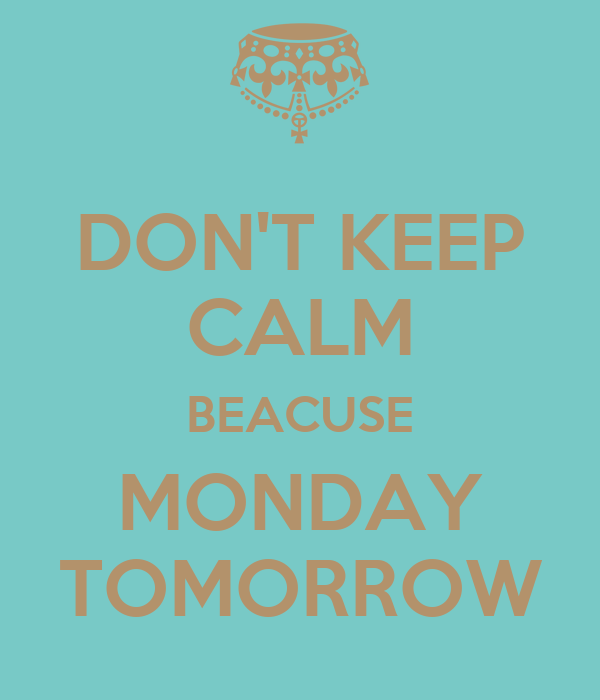 DON'T KEEP CALM BEACUSE MONDAY TOMORROW