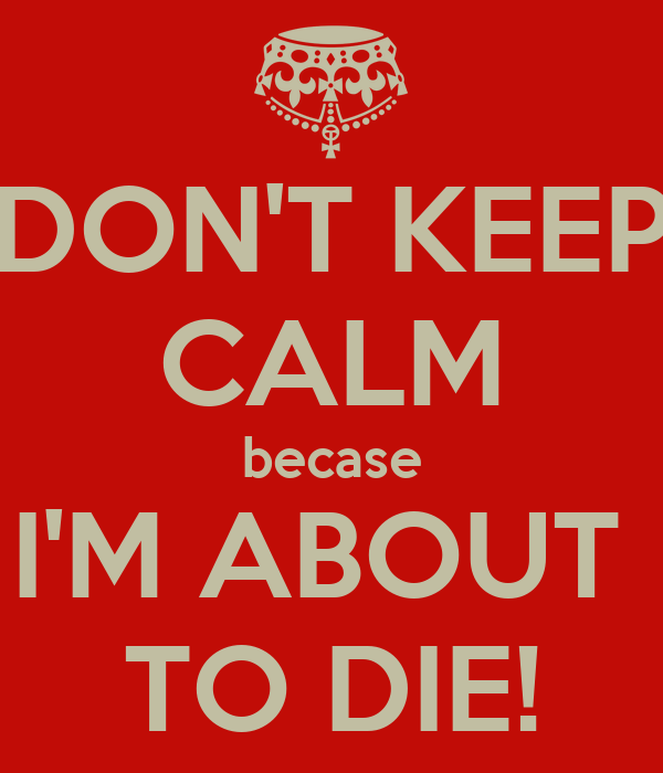 DON'T KEEP CALM becase I'M ABOUT  TO DIE!