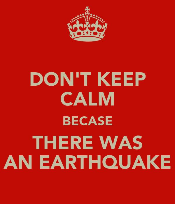 DON'T KEEP CALM BECASE THERE WAS AN EARTHQUAKE