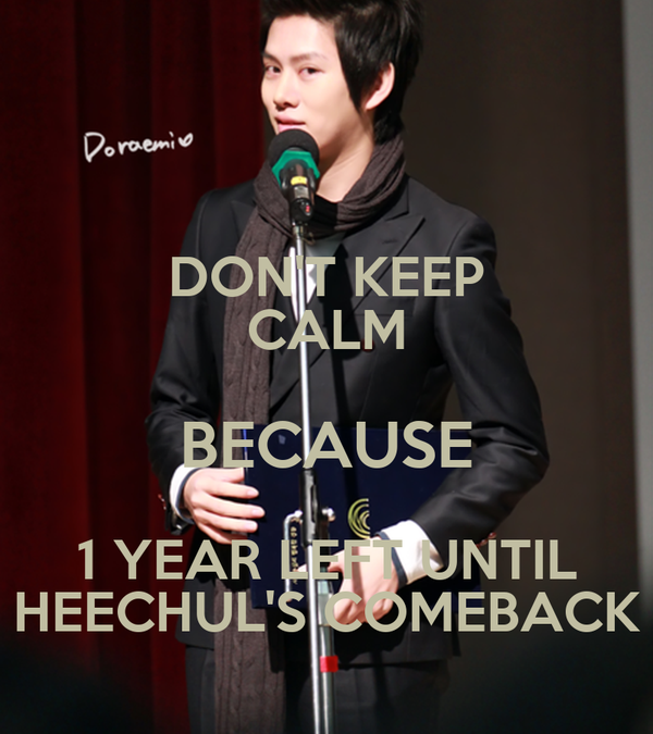 DON'T KEEP CALM BECAUSE 1 YEAR LEFT UNTIL HEECHUL'S COMEBACK