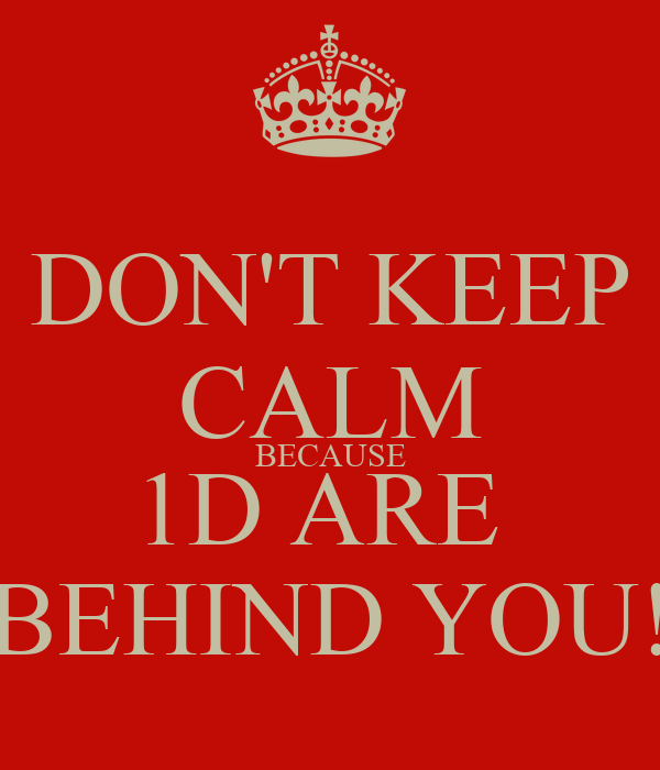 DON'T KEEP CALM BECAUSE 1D ARE  BEHIND YOU!