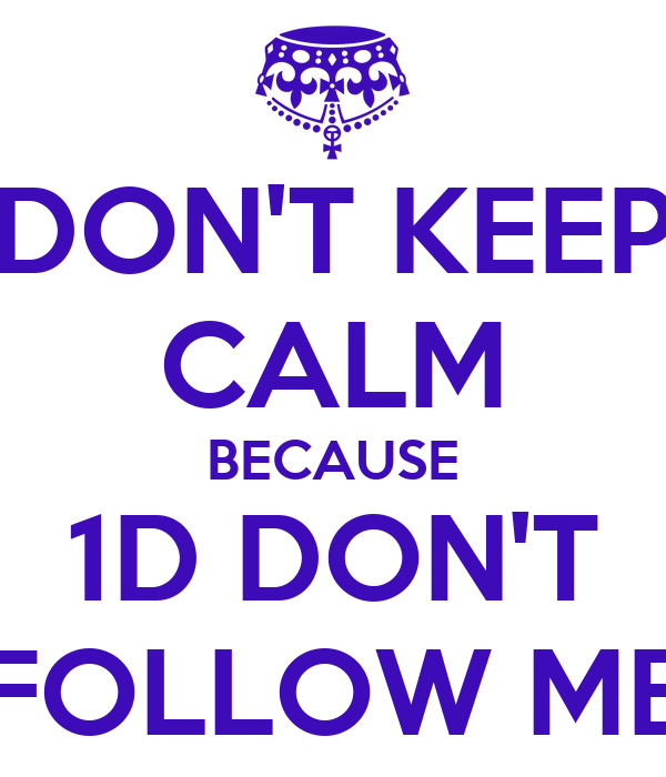 DON'T KEEP CALM BECAUSE 1D DON'T FOLLOW ME