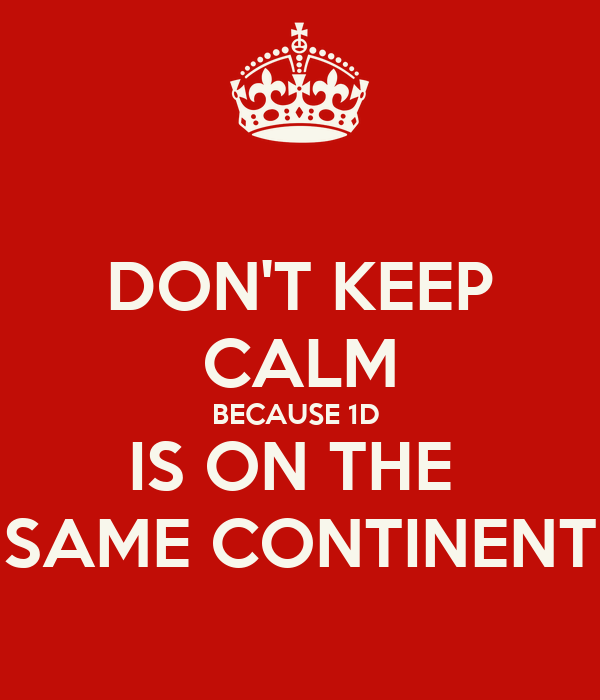 DON'T KEEP CALM BECAUSE 1D  IS ON THE  SAME CONTINENT
