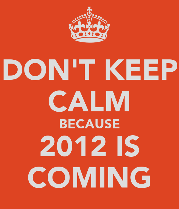DON'T KEEP CALM BECAUSE 2012 IS COMING