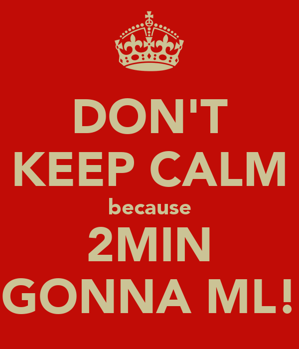 DON'T KEEP CALM because 2MIN GONNA ML!