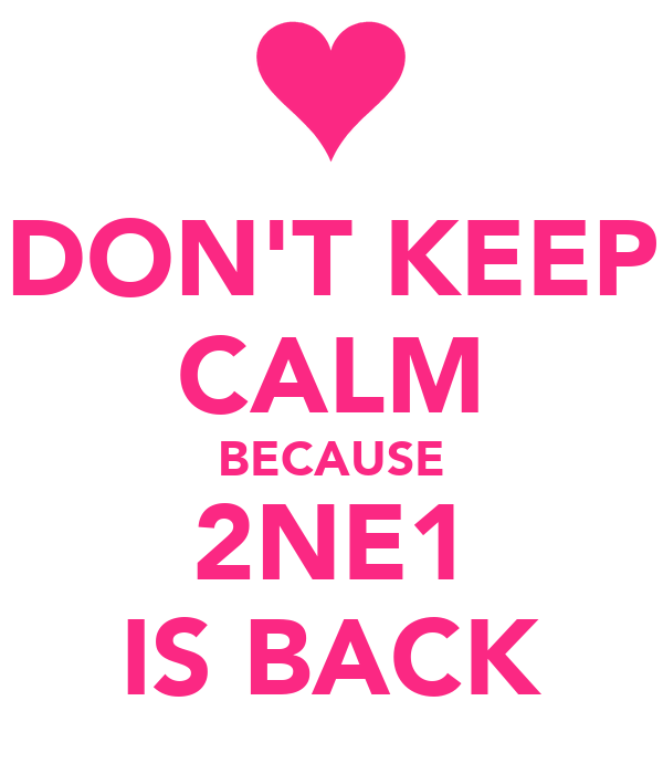DON'T KEEP CALM BECAUSE 2NE1 IS BACK