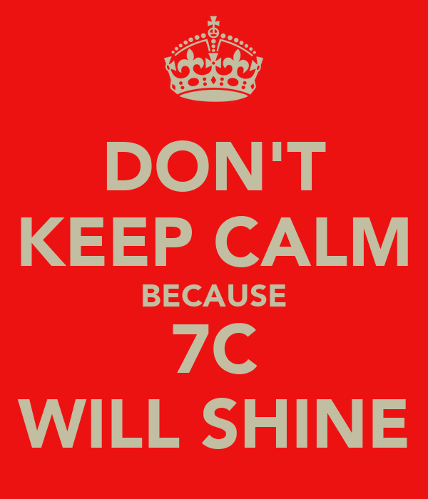 DON'T KEEP CALM BECAUSE 7C WILL SHINE