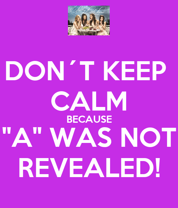 "DON´T KEEP  CALM BECAUSE ""A"" WAS NOT REVEALED!"