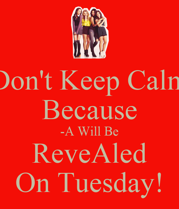 Don't Keep Calm Because -A Will Be ReveAled On Tuesday!