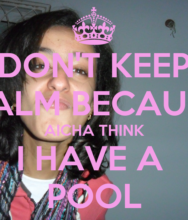 DON'T KEEP CALM BECAUSE AICHA THINK I HAVE A  POOL