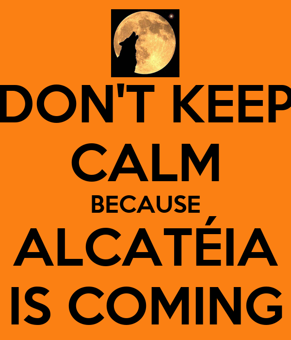 DON'T KEEP CALM BECAUSE ALCATÉIA IS COMING