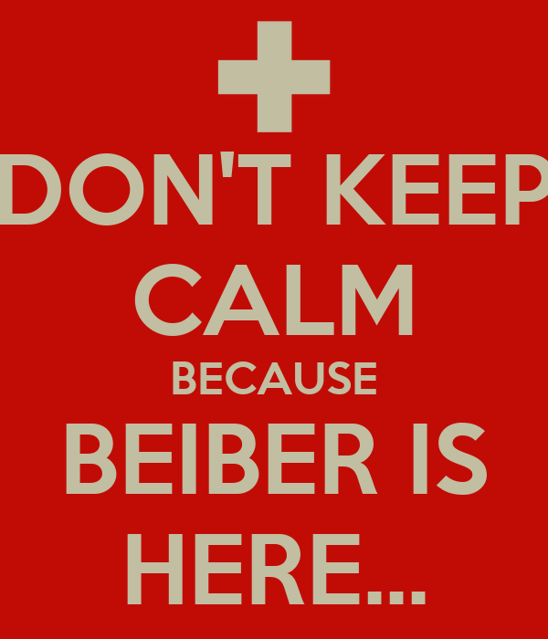 DON'T KEEP CALM BECAUSE BEIBER IS HERE...