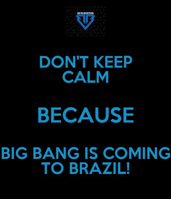 DON'T KEEP CALM BECAUSE BIG BANG IS COMING TO BRAZIL!