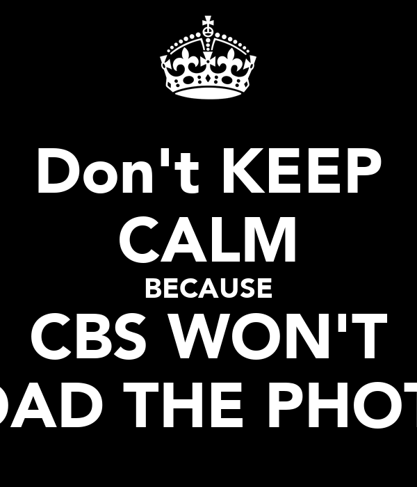 Don't KEEP CALM BECAUSE CBS WON'T LOAD THE PHOTO