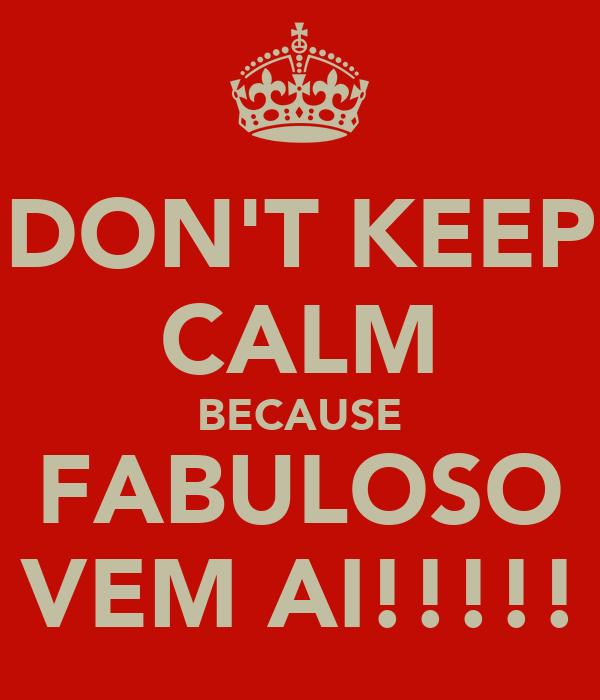 DON'T KEEP CALM BECAUSE FABULOSO VEM AI!!!!!