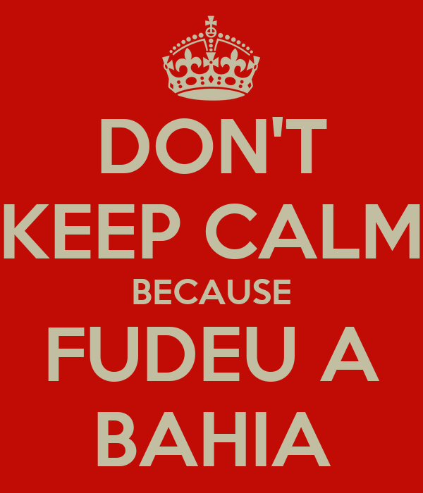 DON'T KEEP CALM BECAUSE FUDEU A BAHIA