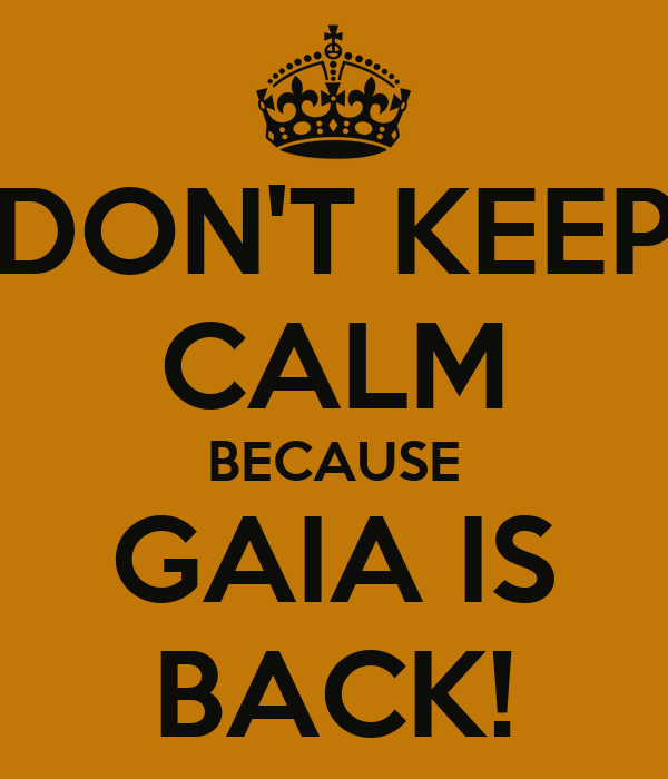 DON'T KEEP CALM BECAUSE GAIA IS BACK!