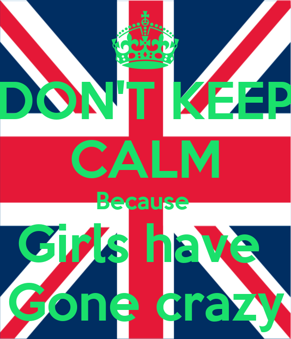 DON'T KEEP CALM Because  Girls have  Gone crazy