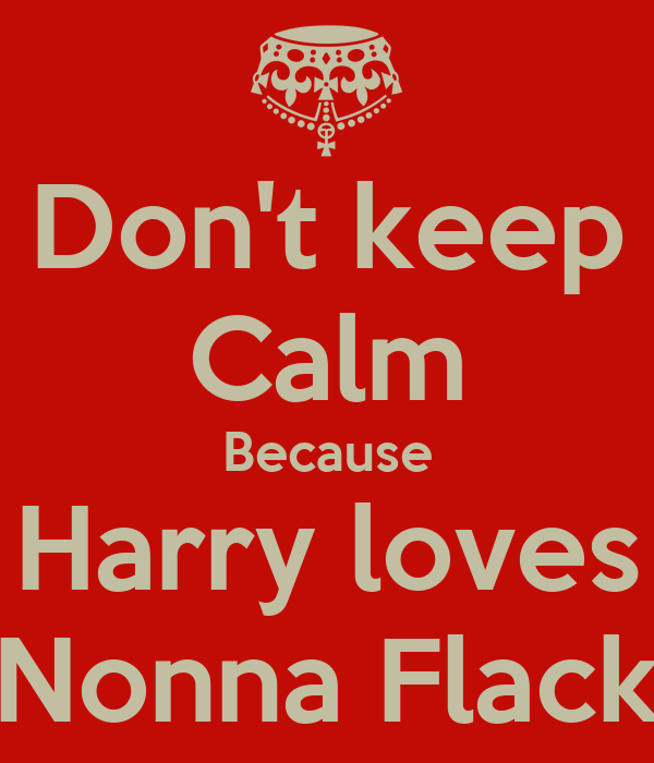 Don't keep Calm Because Harry loves Nonna Flack