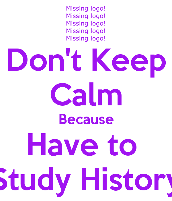 Don't Keep Calm Because Have to  Study History