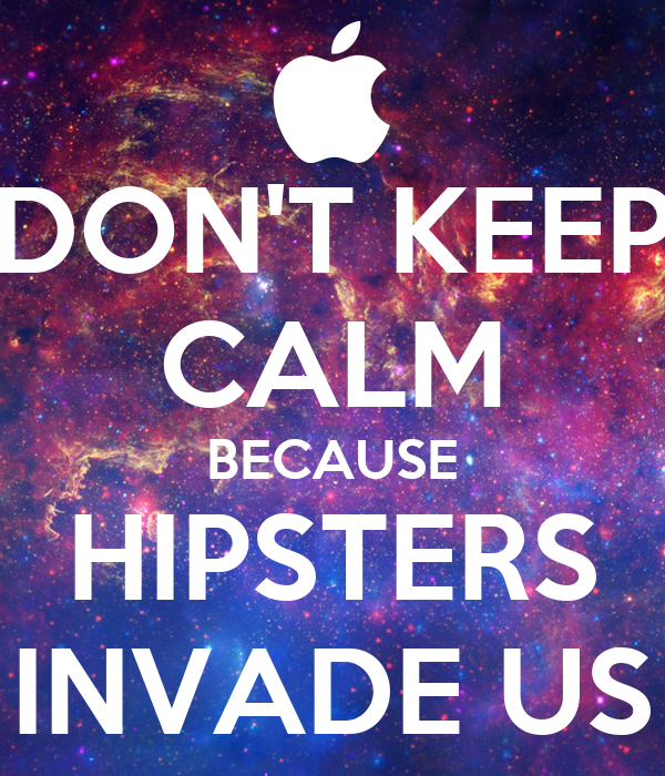 DON'T KEEP CALM BECAUSE HIPSTERS INVADE US