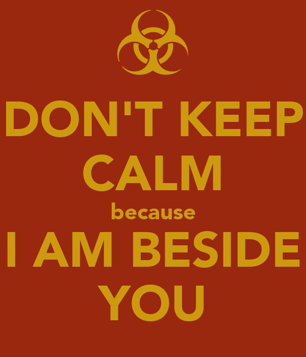 DON'T KEEP CALM because I AM BESIDE YOU