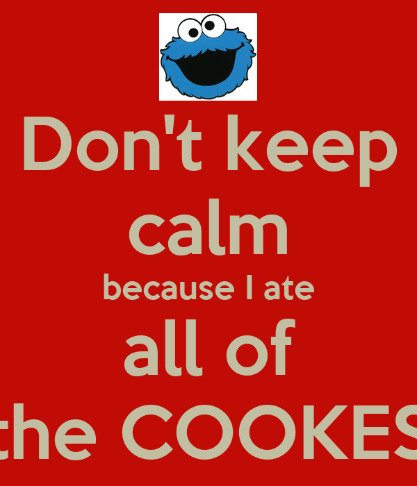 Don't keep calm because I ate all of the COOKES