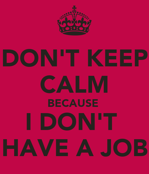 DON'T KEEP CALM BECAUSE  I DON'T  HAVE A JOB